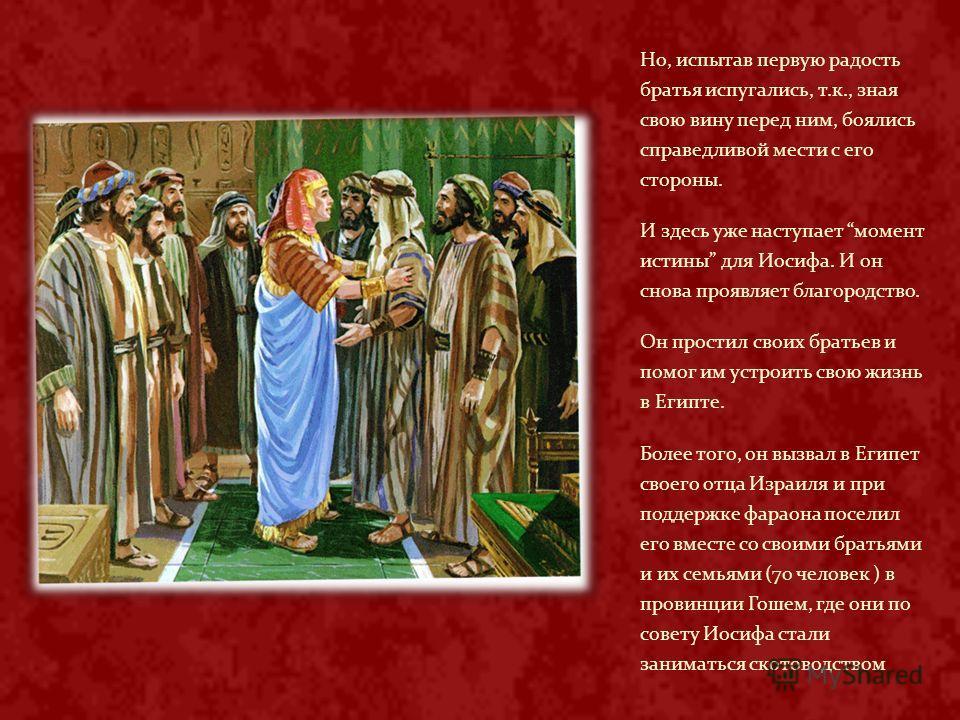 Но, испытав первую радость братья испугались, т.к., зная свою вину перед ним, боялись справедливой мести с его стороны. И здесь уже наступает момент истины для Иосифа. И он снова проявляет благородство. Он простил своих братьев и помог им устроить св