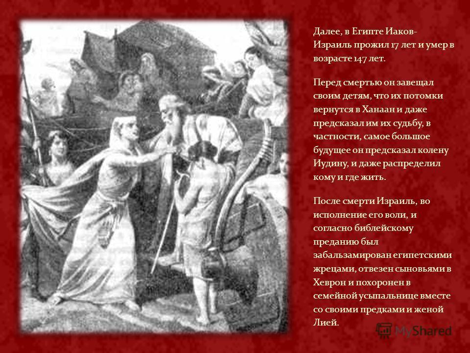 Далее, в Египте Иаков- Израиль прожил 17 лет и умер в возрасте 147 лет. Перед смертью он завещал своим детям, что их потомки вернутся в Ханаан и даже предсказал им их судьбу, в частности, самое большое будущее он предсказал колену Иудину, и даже расп