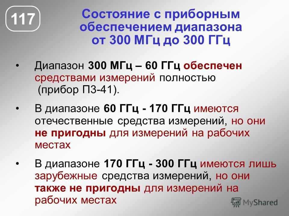 Состояние с приборным обеспечением диапазона от 300 МГц до 300 ГГц 117 Диапазон 300 МГц – 60 ГГц обеспечен средствами измерений полностью (прибор П3-41). В диапазоне 60 ГГц - 170 ГГц имеются отечественные средства измерений, но они не пригодны для из