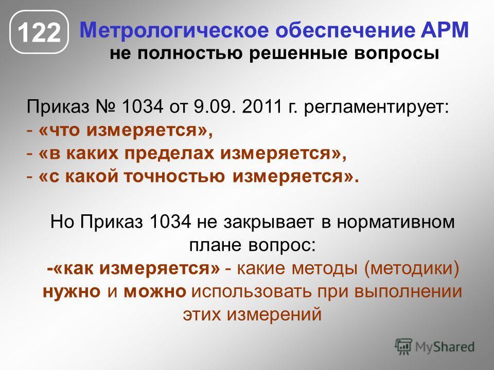 122 Метрологическое обеспечение АРМ не полностью решенные вопросы Приказ 1034 от 9.09. 2011 г. регламентирует: - «что измеряется», - «в каких пределах измеряется», - «с какой точностью измеряется». Но Приказ 1034 не закрывает в нормативном плане вопр