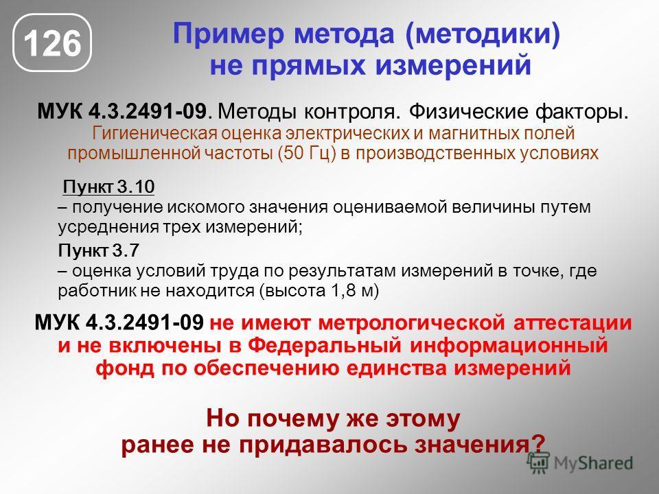 Пример метода (методики) не прямых измерений МУК 4.3.2491-09. Методы контроля. Физические факторы. Гигиеническая оценка электрических и магнитных полей промышленной частоты (50 Гц) в производственных условиях 126 МУК 4.3.2491-09 не имеют метрологичес