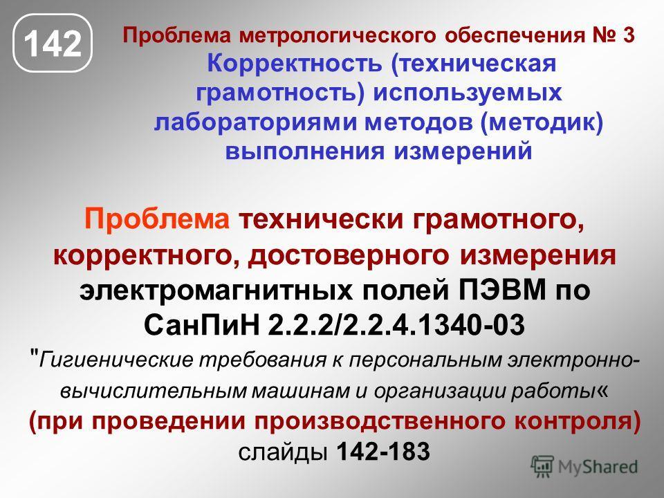 142 Проблема метрологического обеспечения 3 Корректность (техническая грамотность) используемых лабораториями методов (методик) выполнения измерений Проблема технически грамотного, корректного, достоверного измерения электромагнитных полей ПЭВМ по Са