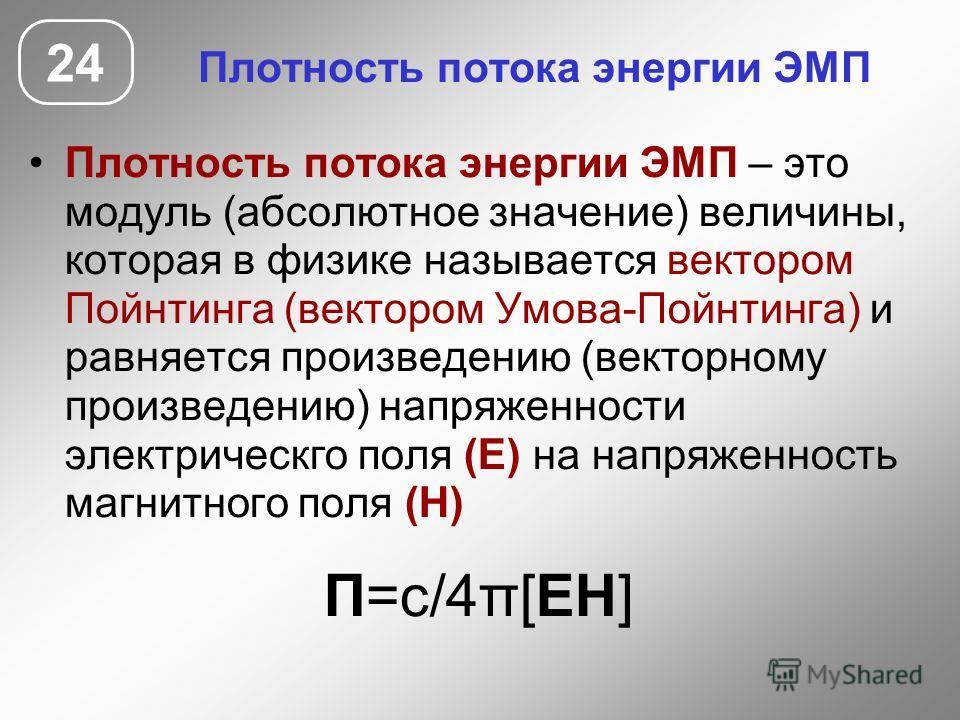 Плотность потока энергии ЭМП Плотность потока энергии ЭМП – это модуль (абсолютное значение) величины, которая в физике называется вектором Пойнтинга (вектором Умова-Пойнтинга) и равняется произведению (векторному произведению) напряженности электрич