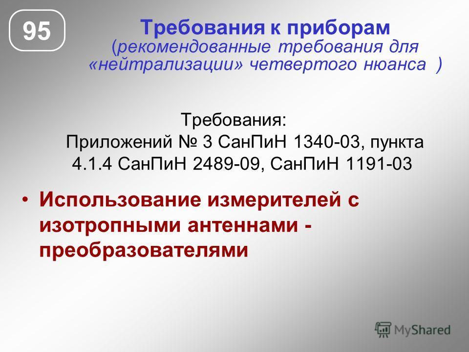 Требования к приборам (рекомендованные требования для «нейтрализации» четвертого нюанса ) Требования: Приложений 3 СанПиН 1340-03, пункта 4.1.4 СанПиН 2489-09, СанПиН 1191-03 Использование измерителей с изотропными антеннами - преобразователями 95