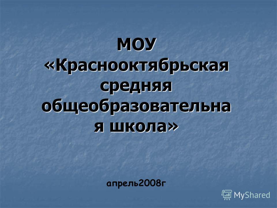 МОУ «Краснооктябрьская средняя oбщеобразовательна я школа» апрель2008г