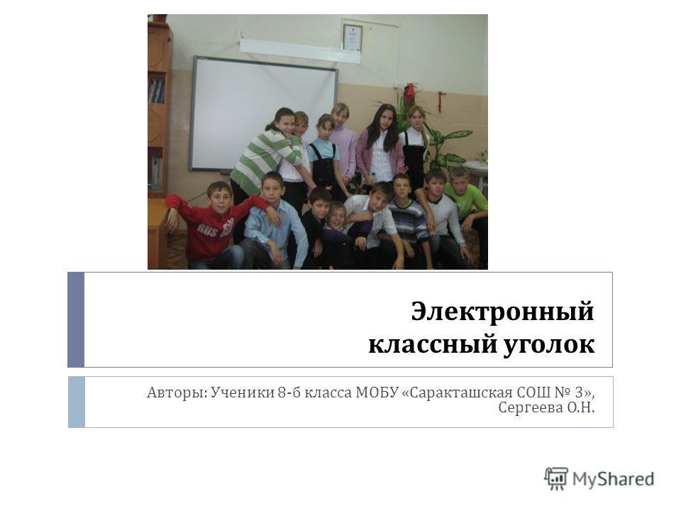 Электронный классный уголок Авторы : Ученики 8- б класса МОБУ « Саракташская СОШ 3», Сергеева О. Н.