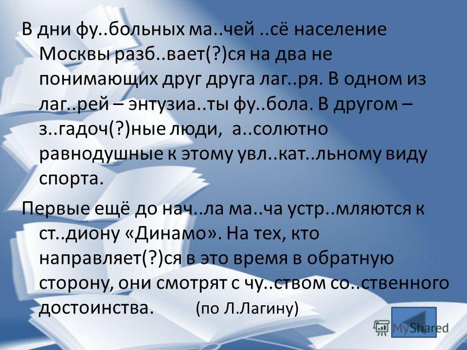 В дни фу..больных ма..чей..сё население Москвы разб..вает(?)ся на два не понимающих друг друга лаг..ря. В одном из лаг..рей – энтузиа..ты фу..бола. В другом – з..гадоч(?)ные люди, а..солютно равнодушные к этому увл..кат..льному виду спорта. Первые ещ