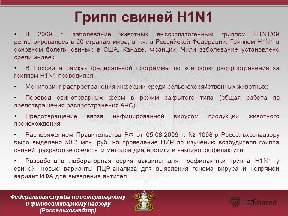 Федеральная служба по ветеринарному и фитосанитарному надзору (Россельхознадзор) Грипп свиней H1N1 В 2009 г. заболевание животных высокопатогенным гриппом H1N1/09 регистрировалось в 20 странам мира, в т.ч. в Российской Федерации. Гриппом H1N1 в основ