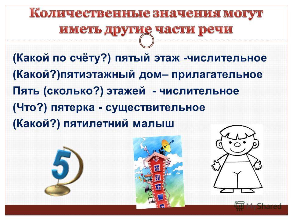 (Какой по счёту?) пятый этаж -числительное (Какой?)пятиэтажный дом– прилагательное Пять (сколько?) этажей - числительное (Что?) пятерка - существительное (Какой?) пятилетний малыш
