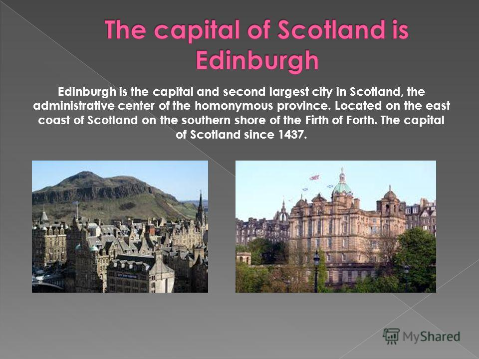 Edinburgh is the capital and second largest city in Scotland, the administrative center of the homonymous province. Located on the east coast of Scotland on the southern shore of the Firth of Forth. The capital of Scotland since 1437.