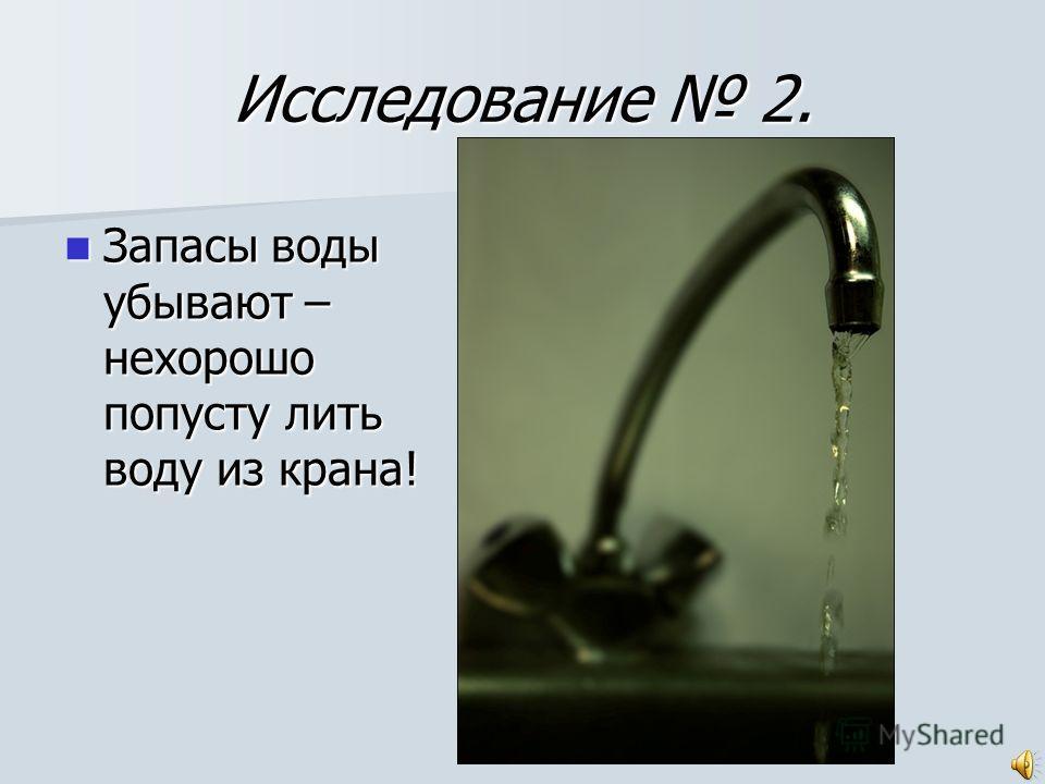 Исследование 2. Запасы воды убывают – нехорошо попусту лить воду из крана! Запасы воды убывают – нехорошо попусту лить воду из крана!