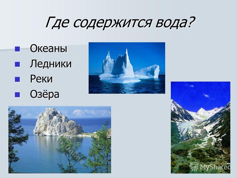 Где содержится вода? Океаны Океаны Ледники Ледники Реки Реки Озёра Озёра