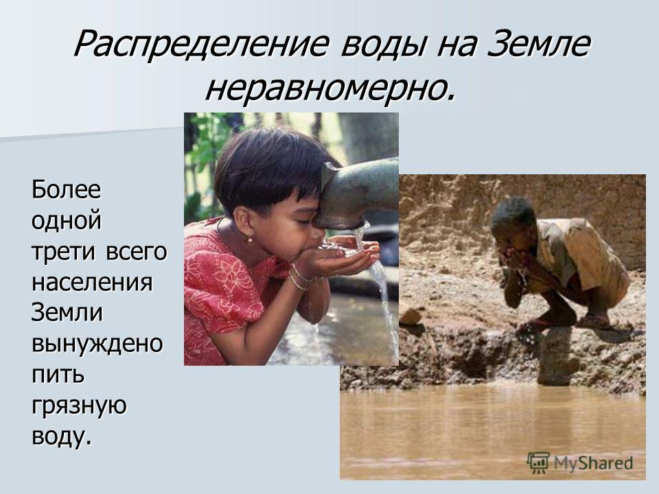 Распределение воды на Земле неравномерно. Более одной трети всего населения Земли вынуждено пить грязную воду.