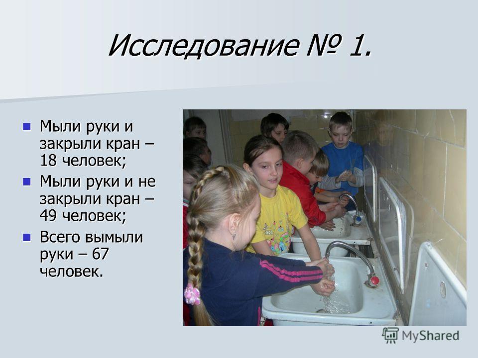 Исследование 1. Мыли руки и закрыли кран – 18 человек; Мыли руки и закрыли кран – 18 человек; Мыли руки и не закрыли кран – 49 человек; Мыли руки и не закрыли кран – 49 человек; Всего вымыли руки – 67 человек. Всего вымыли руки – 67 человек.
