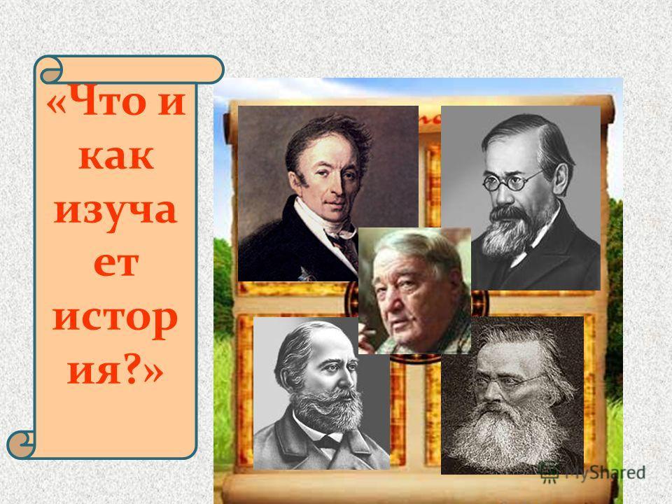 «Что и как изуча ет истор ия?»
