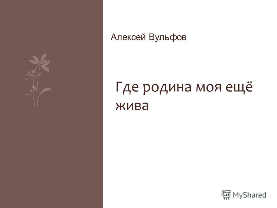 Алексей Вульфов Где родина моя ещё жива
