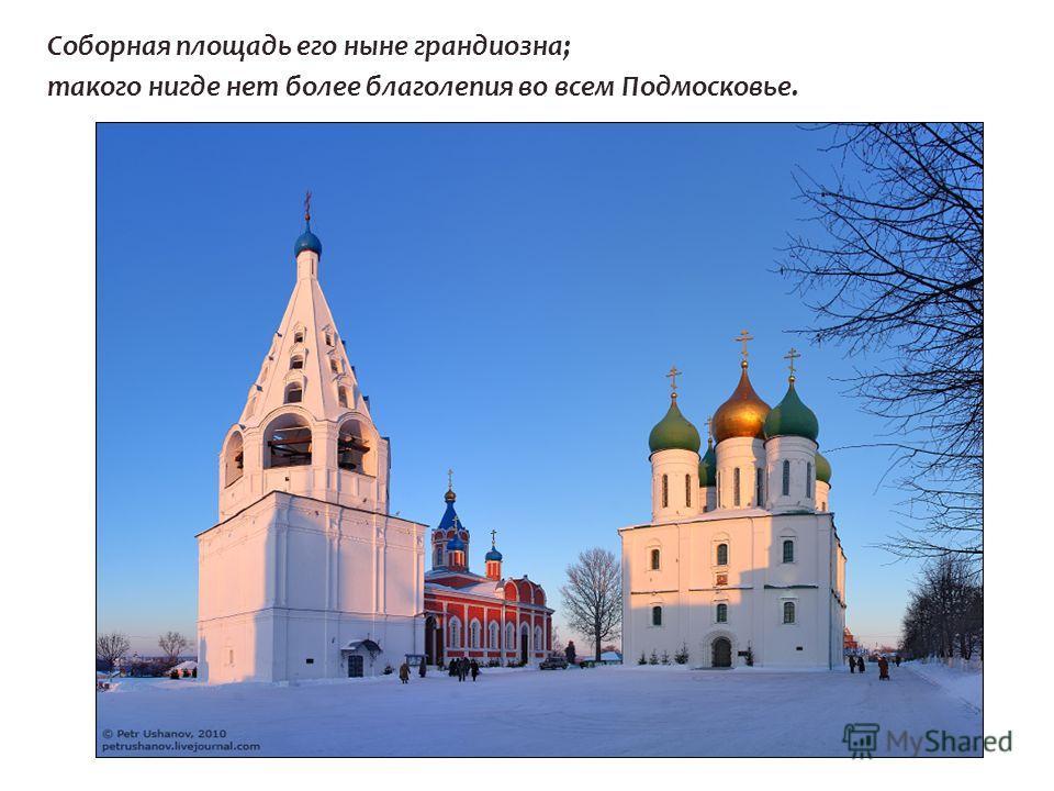 Соборная площадь его ныне грандиозна; такого нигде нет более благолепия во всем Подмосковье.