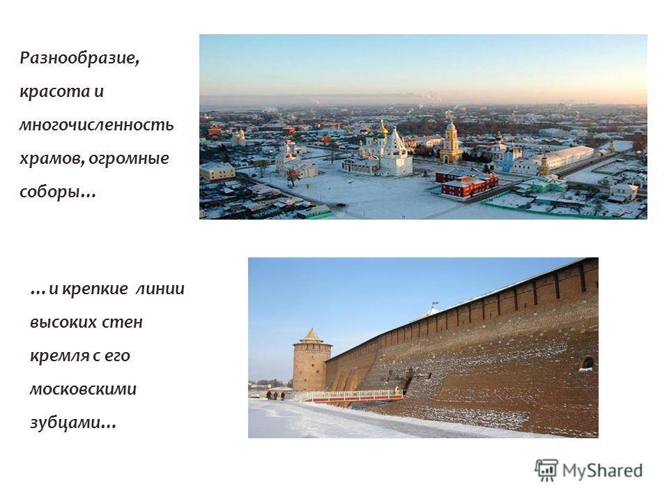 Разнообразие, красота и многочисленность храмов, огромные соборы… …и крепкие линии высоких стен кремля с его московскими зубцами…