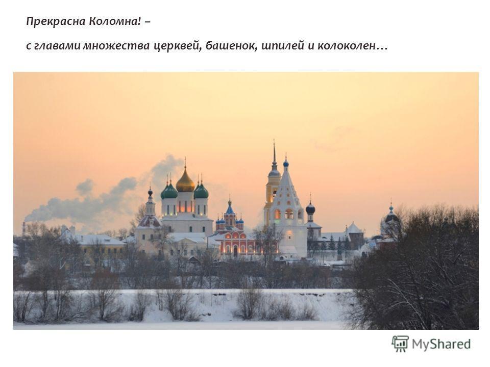 Прекрасна Коломна! – с главами множества церквей, башенок, шпилей и колоколен …