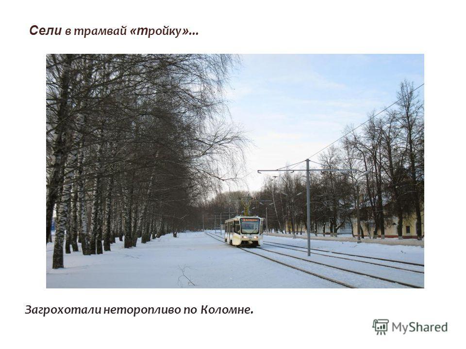Сели в трамвай «т ройку »... Загрохотали неторопливо по Коломне.