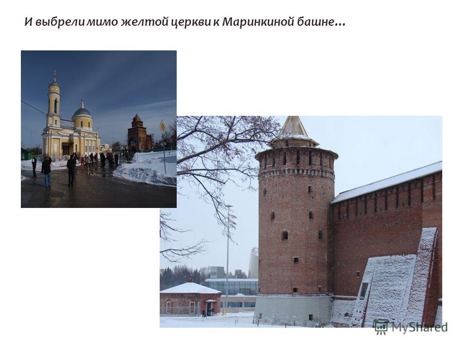 И выбрели мимо желтой церкви к Маринкиной башне…