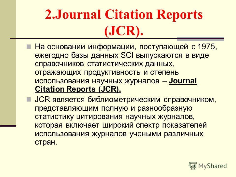 2.Journal Citation Reports (JCR). На основании информации, поступающей c 1975, ежегодно базы данных SCI выпускаются в виде справочников статистических данных, отражающих продуктивность и степень использования научных журналов – Journal Citation Repor