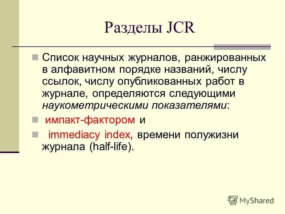 Разделы JCR Список научных журналов, ранжированных в алфавитном порядке названий, числу ссылок, числу опубликованных работ в журнале, определяются следующими наукометрическими показателями: импакт-фактором и immediacy index, времени полужизни журнала