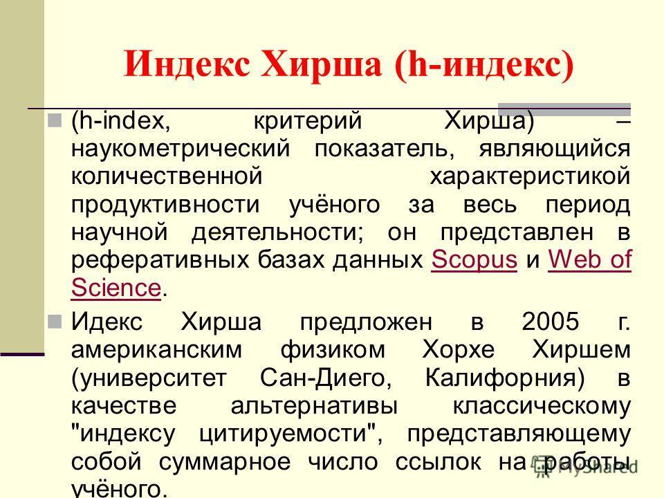 Индекс Хирша (h-индекс) (h-index, критерий Хирша) – наукометрический показатель, являющийся количественной характеристикой продуктивности учёного за весь период научной деятельности; он представлен в реферативных базах данных Scopus и Web of Science.