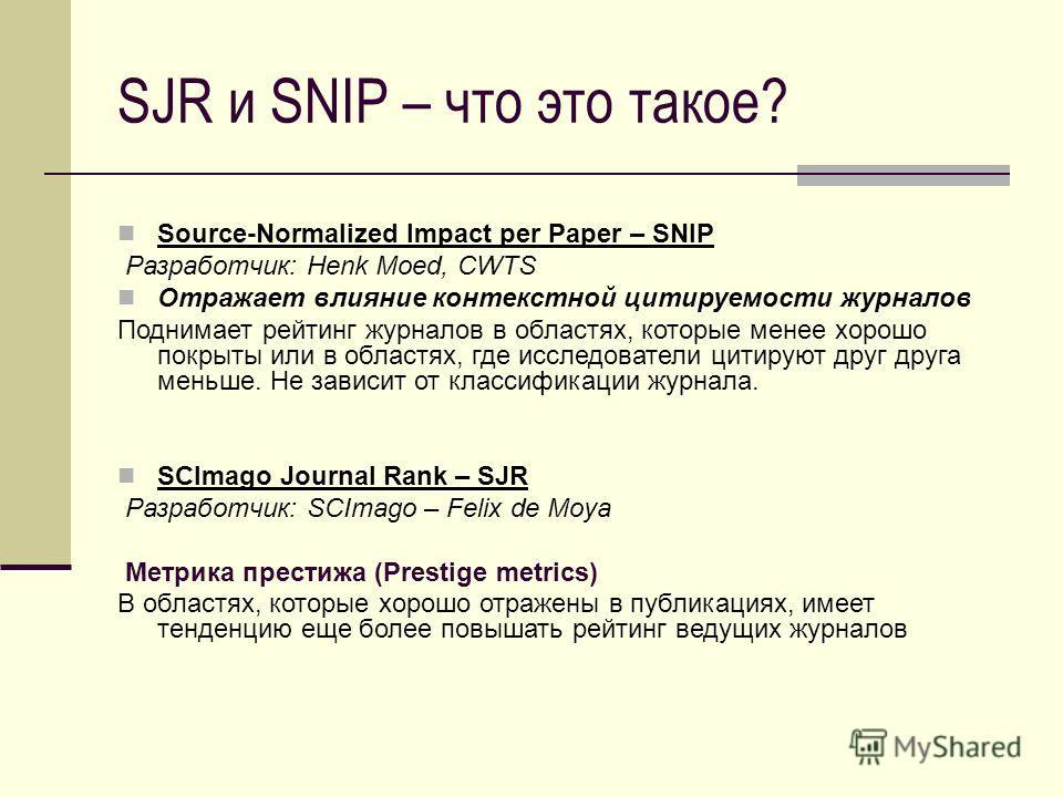 SJR и SNIP – что это такое? Source-Normalized Impact per Paper – SNIP Разработчик: Henk Moed, CWTS Отражает влияние контекстной цитируемости журналов Поднимает рейтинг журналов в областях, которые менее хорошо покрыты или в областях, где исследовател