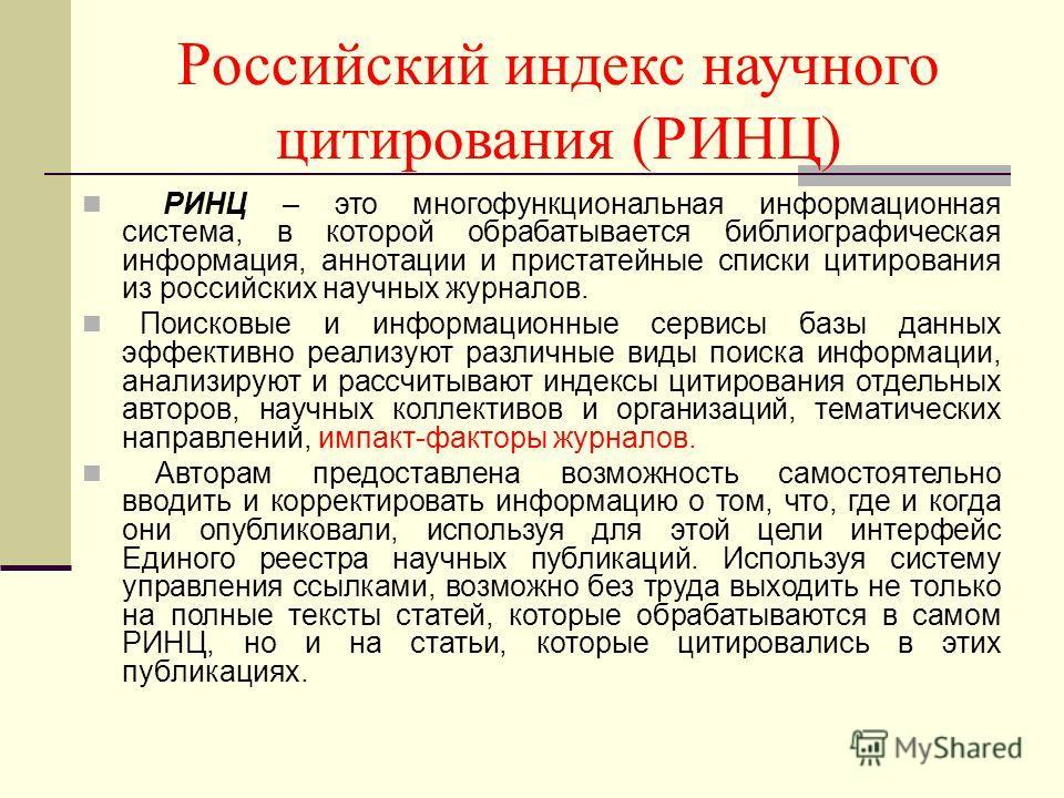 Российский индекс научного цитирования (РИНЦ) РИНЦ – это многофункциональная информационная система, в которой обрабатывается библиографическая информация, аннотации и пристатейные списки цитирования из российских научных журналов. Поисковые и информ