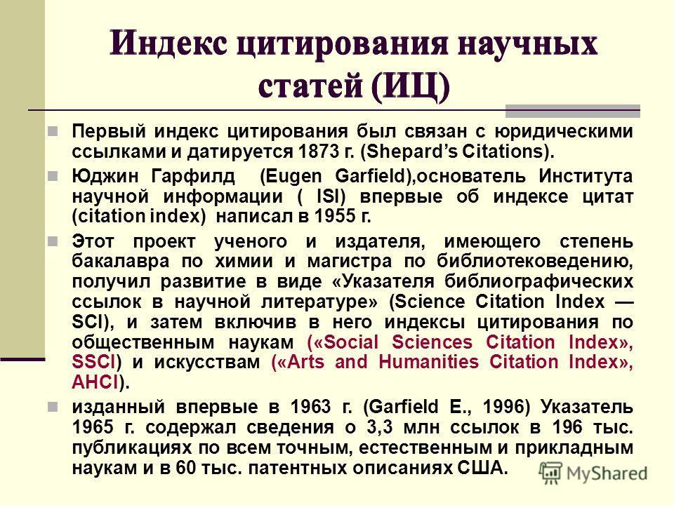 Индекс цитирования научных статей (ИЦ) Первый индекс цитирования был связан с юридическими ссылками и датируется 1873 г. (Shepards Citations). Юджин Гарфилд (Eugen Garfield),основатель Института научной информации ( ISI) впервые об индексе цитат (cit