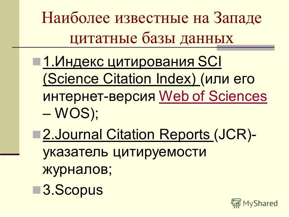 Наиболее известные на Западе цитатные базы данных 1.Индекс цитирования SCI (Science Citation Index) (или его интернет-версия Web of Sciences – WOS);Web of Sciences 2.Journal Citation Reports (JCR)- указатель цитируемости журналов; 3.Scopus