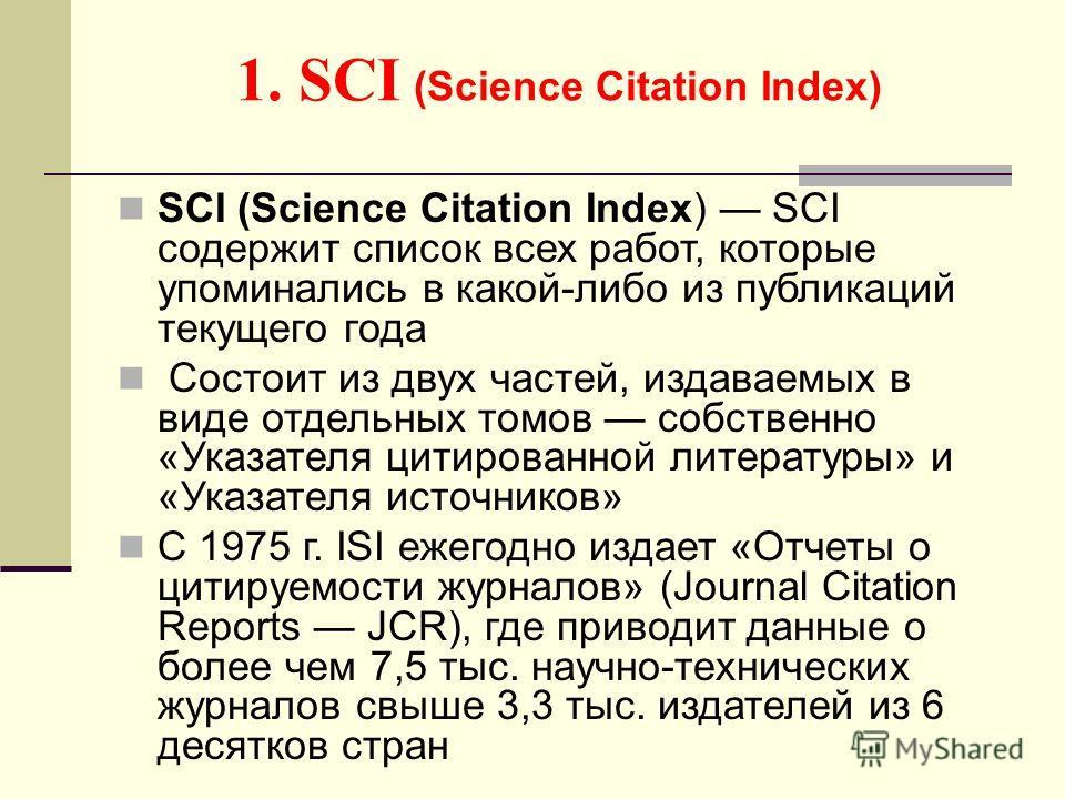 1. SCI (Science Citation Index) SCI (Science Citation Index) SCI содержит список всех работ, которые упоминались в какой-либо из публикаций текущего года Состоит из двух частей, издаваемых в виде отдельных томов собственно «Указателя цитированной лит
