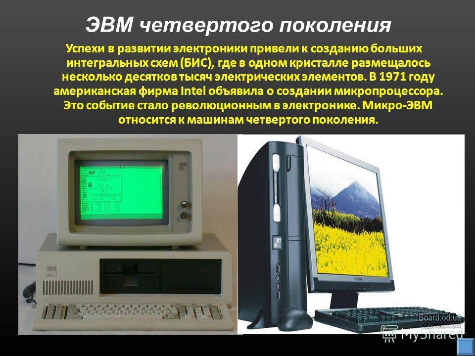 ЭВМ четвертого поколения Успехи в развитии электроники привели к созданию больших интегральных схем (БИС), где в одном кристалле размещалось несколько десятков тысяч электрических элементов. В 1971 году американская фирма Intel объявила о создании ми