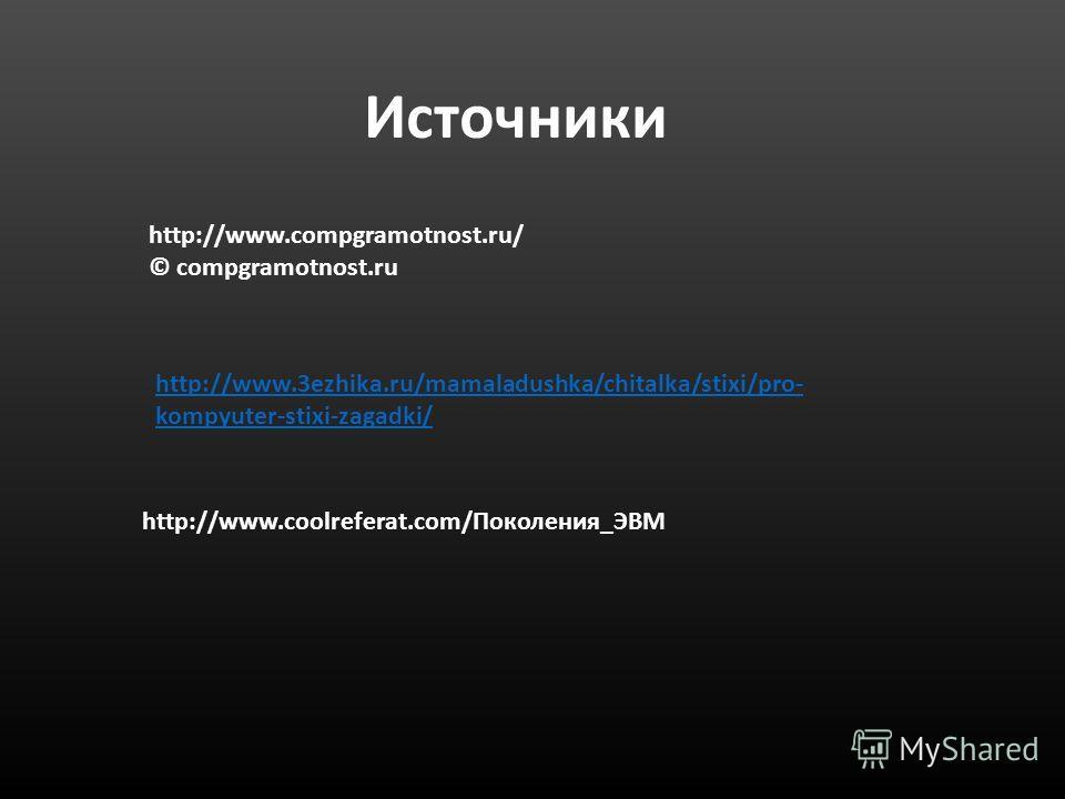 Источники http://www.compgramotnost.ru/ © compgramotnost.ru http://www.3ezhika.ru/mamaladushka/chitalka/stixi/pro- kompyuter-stixi-zagadki/ http://www.coolreferat.com/Поколения_ЭВМ