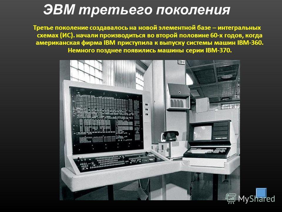ЭВМ третьего поколения Третье поколение создавалось на новой элементной базе – интегральных схемах (ИС). начали производиться во второй половине 60-х годов, когда американская фирма IBM приступила к выпуску системы машин IBM-360. Немного позднее появ