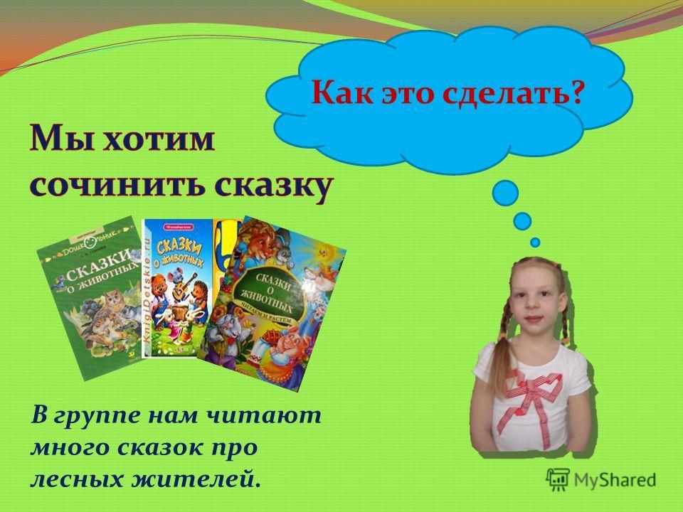 Как это сделать? В группе нам читают много сказок про лесных жителей.