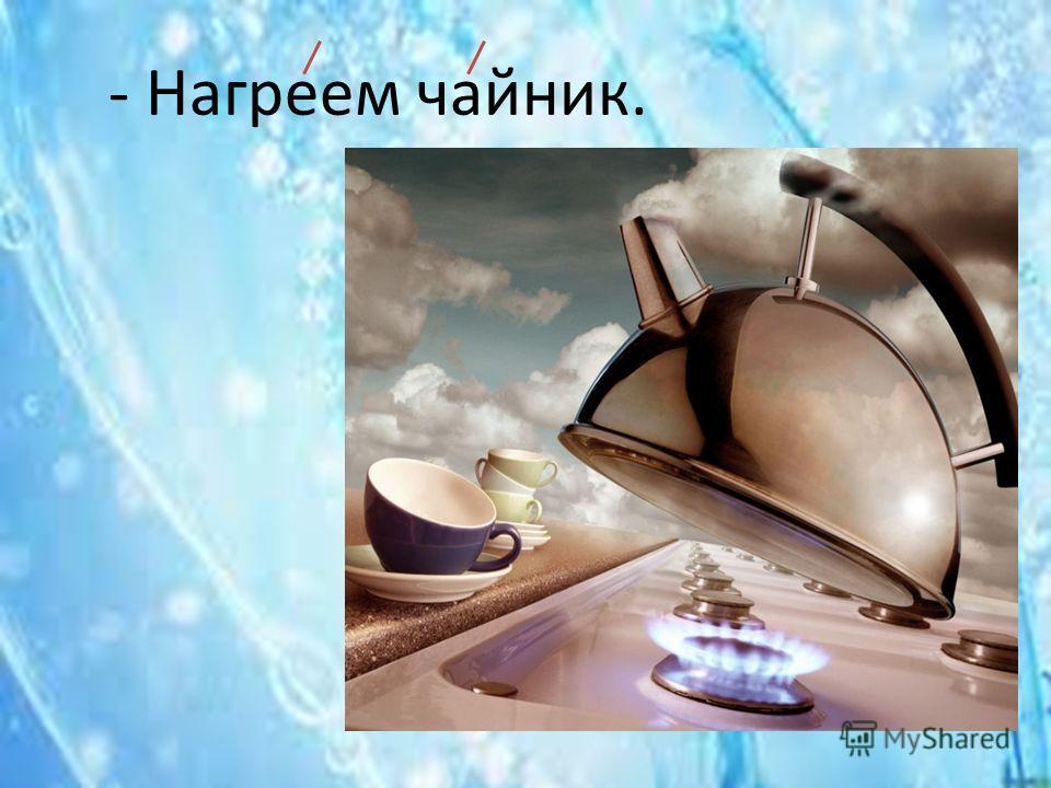 - Нагреем чайник.