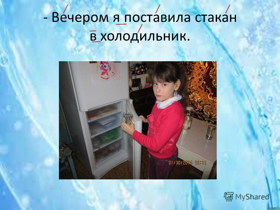 - Вечером я поставила стакан в холодильник.