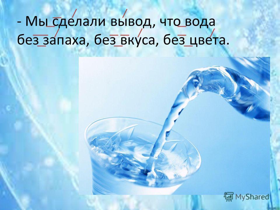 - Мы сделали вывод, что вода без запаха, без вкуса, без цвета.