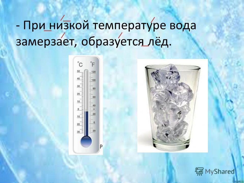 - При низкой температуре вода замерзает, образуется лёд.
