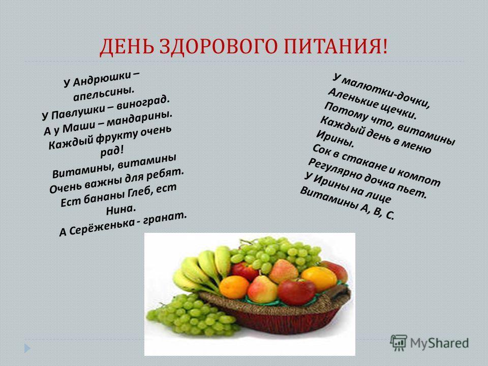 ДЕНЬ ЗДОРОВОГО ПИТАНИЯ ! У Андрюшки – апельсины. У Павлушки – виноград. А у Маши – мандарины. Каждый фрукту очень рад! Витамины, витамины Очень важны для ребят. Ест бананы Глеб, ест Нина. А Серёженька - гранат. У малютки-дочки, Аленькие щечки. Потому