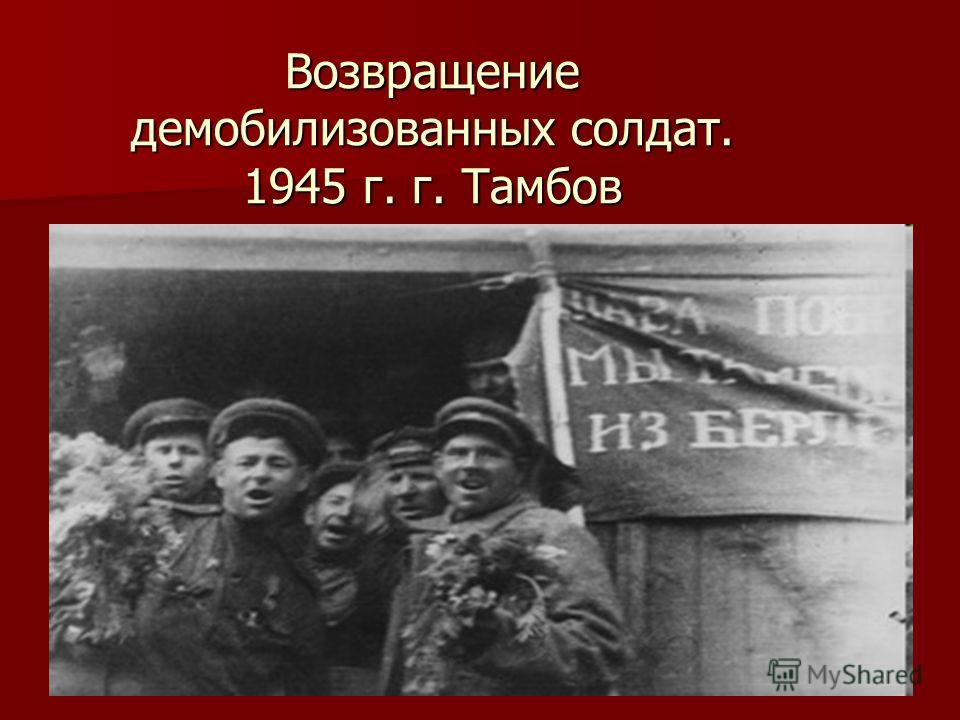 Возвращение демобилизованных солдат. 1945 г. г. Тамбов