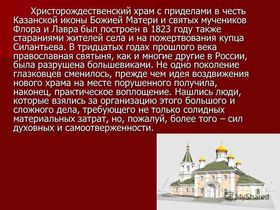 Христорождественский храм с приделами в честь Казанской иконы Божией Матери и святых мучеников Флора и Лавра был построен в 1823 году также стараниями жителей села и на пожертвования купца Силантьева. В тридцатых годах прошлого века православная свят