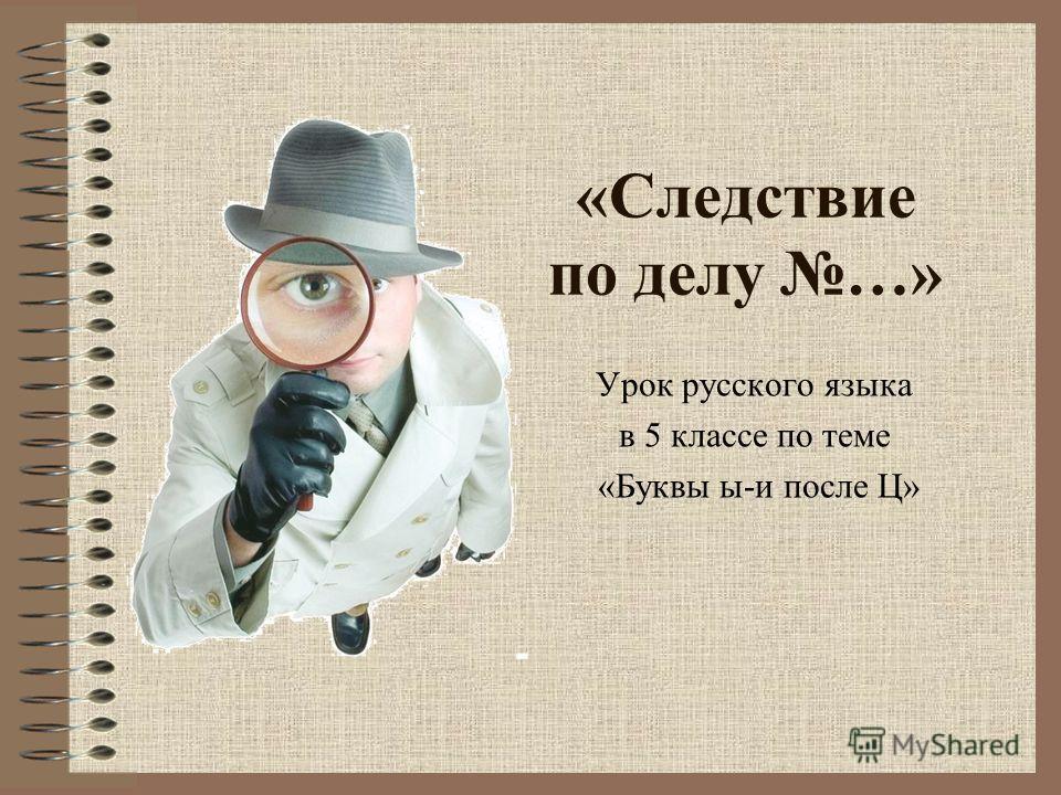 «Следствие по делу …» Урок русского языка в 5 классе по теме «Буквы ы-и после Ц»