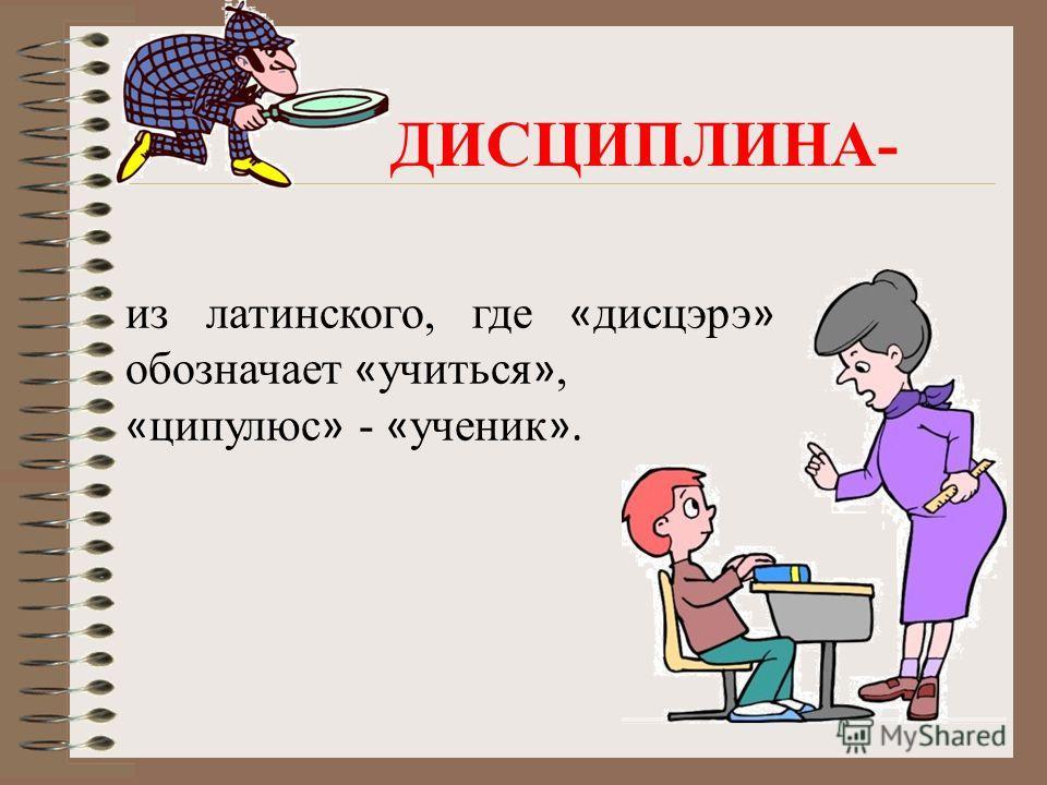 из латинского, где « дисцэрэ » обозначает « учиться », « ципулюс » - « ученик ». ДИСЦИПЛИНА-
