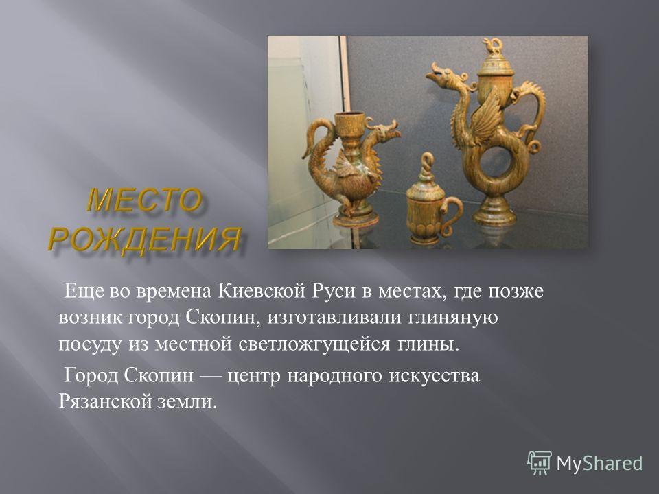Еще во времена Киевской Руси в местах, где позже возник город Скопин, изготавливали глиняную посуду из местной светложгущейся глины. Город Скопин центр народного искусства Рязанской земли.