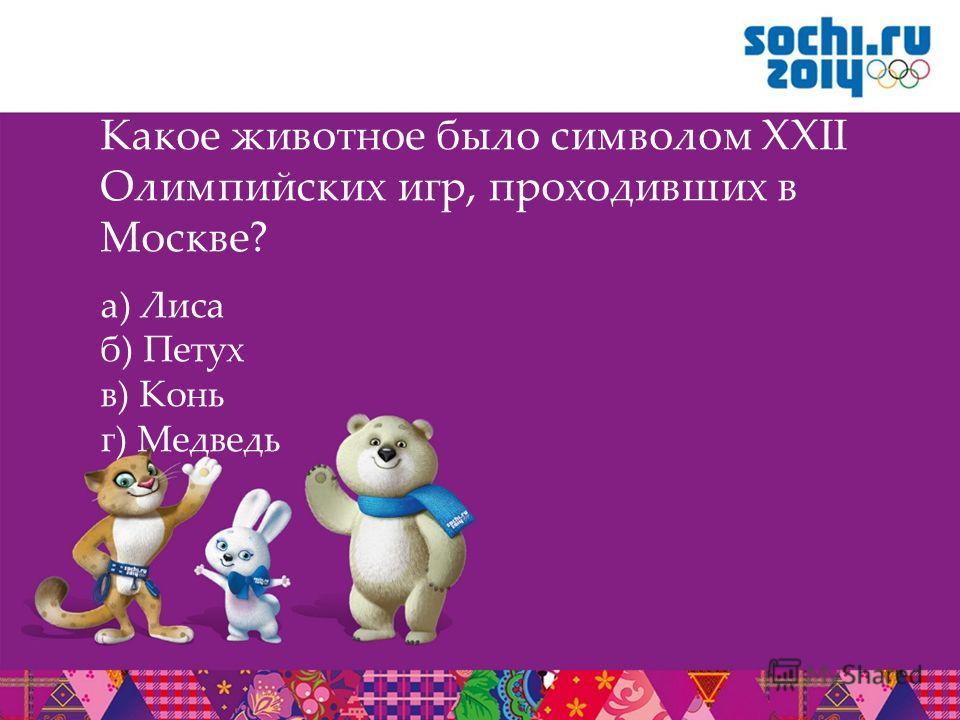 Какое животное было символом XXII Олимпийских игр, проходивших в Москве? а) Лиса б) Петух в) Конь г) Медведь