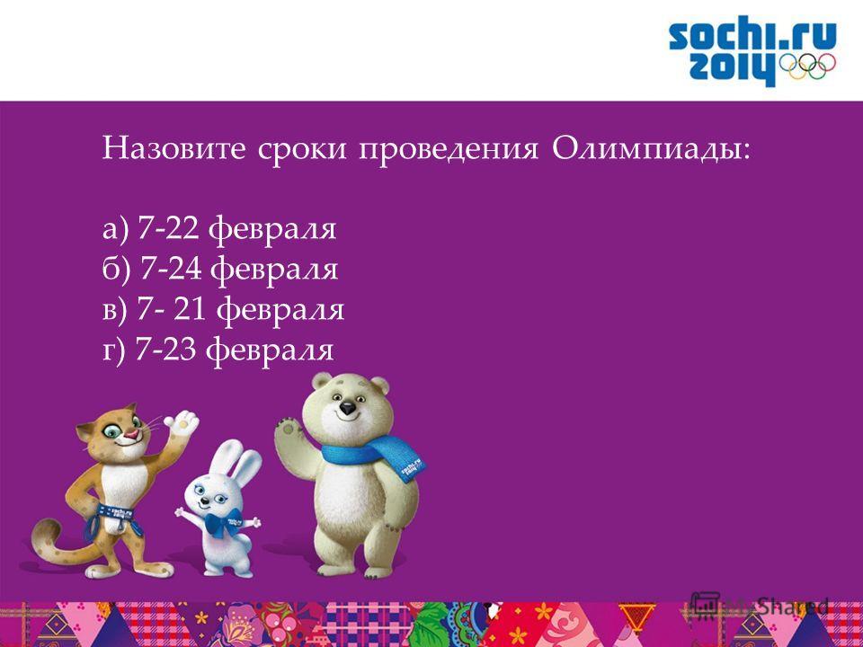Назовите сроки проведения Олимпиады: а) 7-22 февраля б) 7-24 февраля в) 7- 21 февраля г) 7-23 февраля