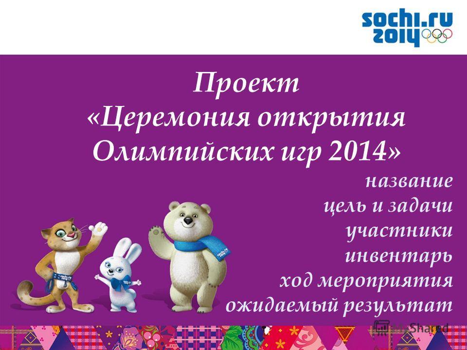 Проект «Церемония открытия Олимпийских игр 2014» название цель и задачи участники инвентарь ход мероприятия ожидаемый результат